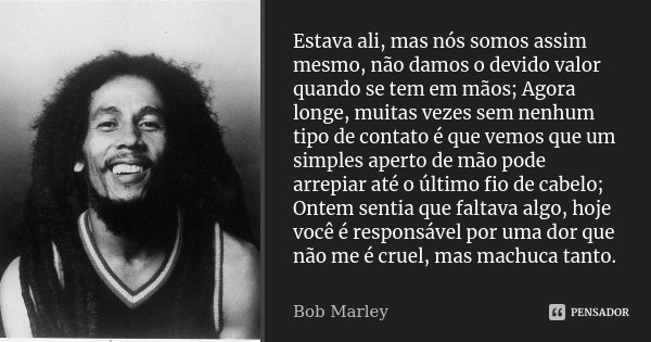 Estava ali, mas nós somos assim mesmo, não damos o devido valor quando se tem em mãos; Agora longe, muitas vezes sem nenhum tipo de contato é que vemos que um s... Frase de Bob Marley.