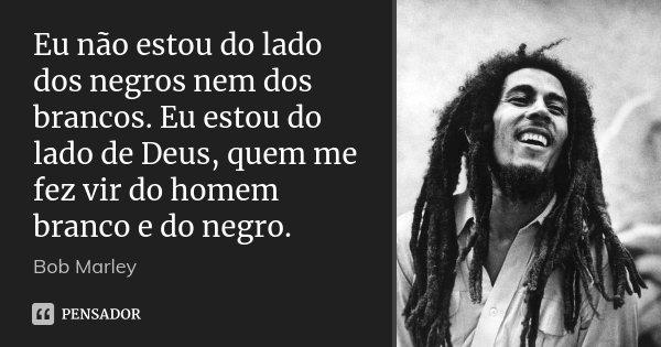 Eu não estou do lado dos negros nem dos brancos. Eu estou do lado de Deus, quem me fez vir do homem branco e do negro.... Frase de Bob Marley.