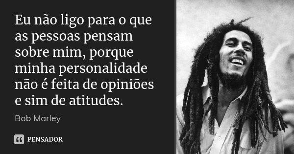Eu Não Ligo Para O Que As Pessoas Bob Marley