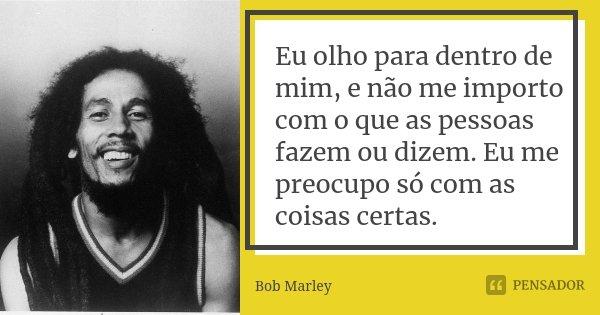 Eu olho para dentro de mim, e não me importo com o que as pessoas fazem ou dizem. Eu me preocupo só com as coisas certas.... Frase de Bob Marley.