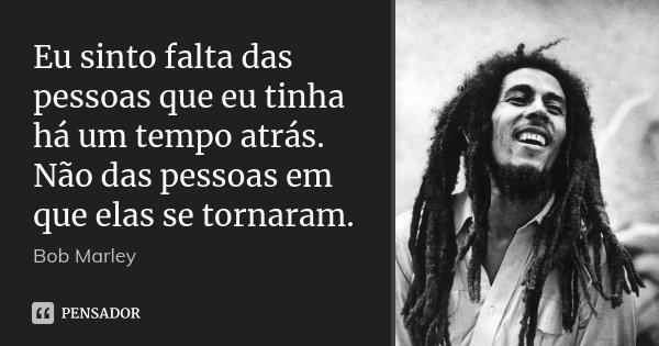 Eu sinto falta das pessoas que eu tinha há um tempo atrás. Não das pessoas em que elas se tornaram.... Frase de Bob Marley.