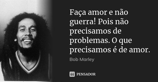 Faça amor e não guerra! Pois não precisamos de problemas. O que precisamos é de amor.... Frase de Bob Marley.