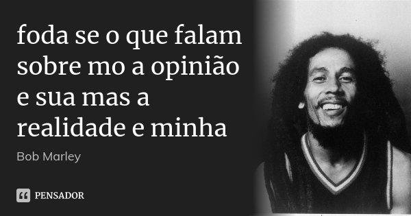 foda se o que falam sobre mo a opinião e sua mas a realidade e minha... Frase de Bob Marley.
