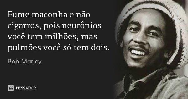 Fume maconha e não cigarros, pois neurônios você tem milhões, mas pulmões você só tem dois.... Frase de Bob Marley.