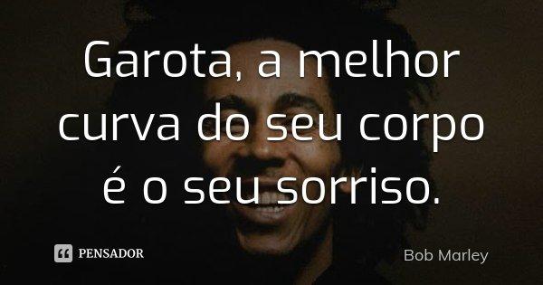 Garota, a melhor curva do seu corpo é o seu sorriso.... Frase de Bob Marley.