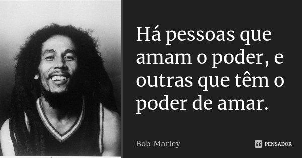 Há pessoas que amam o poder, e outras que têm o poder de amar.... Frase de Bob Marley.
