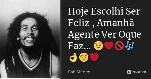 Hoje Escolhi Ser Feliz , Amanhã Agente Ver Oque Faz… 😉❤🚫🎶👌😏❤... Frase de bob marley.