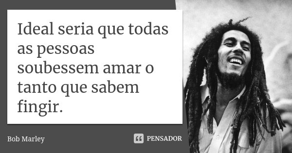Ideal seria que todas as pessoas soubessem amar, o tanto que sabem fingir.... Frase de Bob Marley.