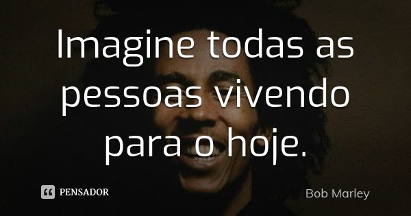 Imagine todas as pessoas vivendo para o hoje.... Frase de Bob Marley.
