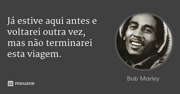 Já estive aqui antes e voltarei outra vez, mas não terminarei esta viagem.... Frase de Bob Marley.