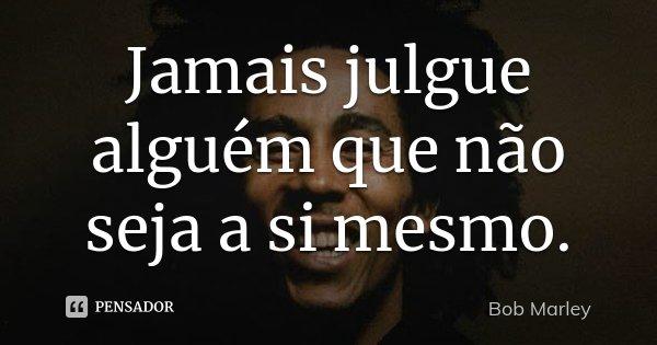 Jamais julgue alguém que não seja a si mesmo.... Frase de Bob Marley.