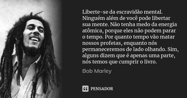 Liberte-se da escravidão mental. Ninguém além de você pode libertar sua mente. Não tenha medo da energia atômica, porque eles não podem parar o tempo. Por quant... Frase de Bob Marley.