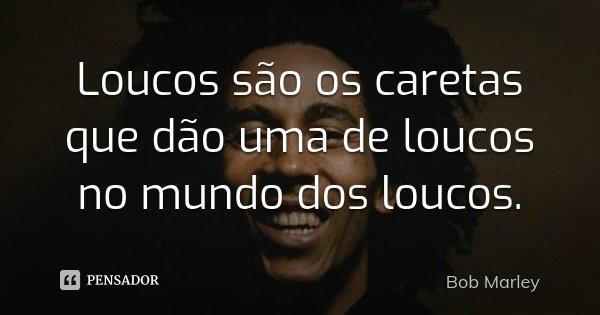 Loucos são os caretas que dão uma de loucos no mundo dos loucos.... Frase de Bob Marley.