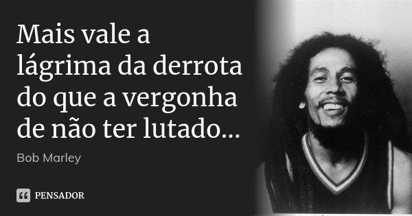 Mais vale a lágrima da derrota do que a vergonha de não ter lutado...... Frase de Bob Marley.