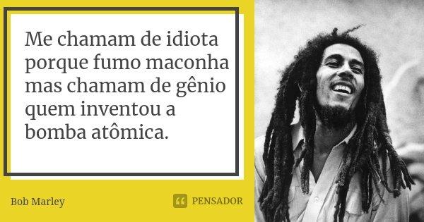 Me chamam de idiota porque fumo maconha mas chamam de gênio quem inventou a bomba atômica.... Frase de Bob Marley.