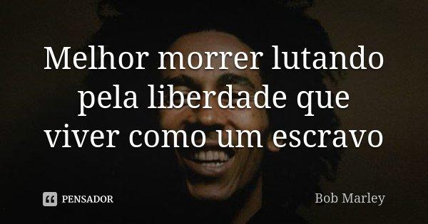 Melhor morrer lutando pela liberdade que viver como um escravo... Frase de Bob Marley.