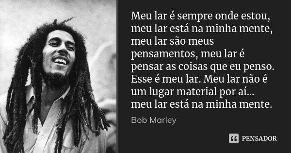 Meu lar é sempre onde estou, meu lar está na minha mente, meu lar são meus pensamentos, meu lar é pensar as coisas que eu penso. Esse é meu lar. Meu lar não é u... Frase de Bob Marley.