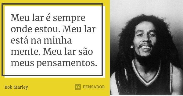 Meu lar é sempre onde estou. Meu lar está na minha mente. Meu lar são meus pensamentos.... Frase de Bob Marley.