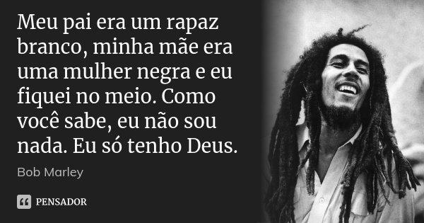 Meu pai era um rapaz branco, minha mãe era uma mulher negra e eu fiquei no meio. Como você sabe, eu não sou nada. Eu só tenho Deus.... Frase de Bob Marley.