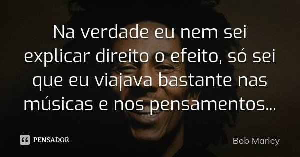 Na verdade eu nem sei explicar direito o efeito, só sei que eu viajava bastante nas músicas e nos pensamentos...... Frase de Bob Marley.
