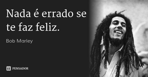 Nada é errado se te faz feliz.... Frase de Bob Marley.