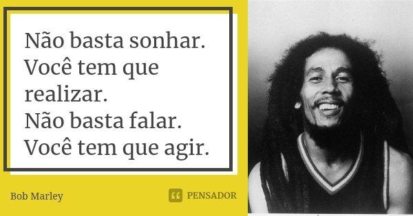 Não basta sonhar. Você tem que realizar. Não basta falar. Você tem que agir.... Frase de Bob Marley.