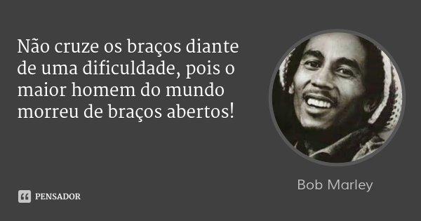 Não cruze os braços diante de uma dificuldade, pois o maior homem do mundo morreu de braços abertos!... Frase de Bob Marley.