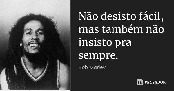 Não desisto fácil, mas também não insisto pra sempre.... Frase de Bob Marley.