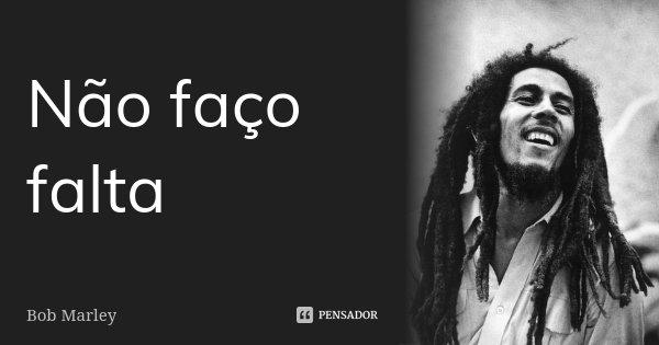 Não faço falta... Frase de Bob Marley.