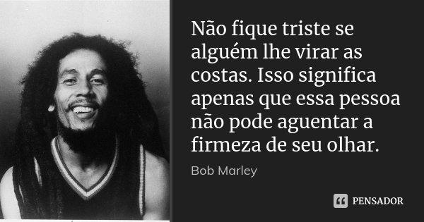 Não fique triste se alguém lhe virar as costas. Isso significa apenas que essa pessoa não pode aguentar a firmeza de seu olhar.... Frase de Bob Marley.