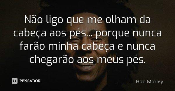 Não ligo que me olham da cabeça aos pés... porque nunca farão minha cabeça e nunca chegarão aos meus pés.... Frase de Bob Marley.