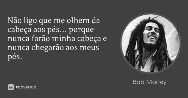 Não ligo que me olhem da cabeça aos pés... porque nunca farão minha cabeça e nunca chegarão aos meus pés.... Frase de Bob Marley.