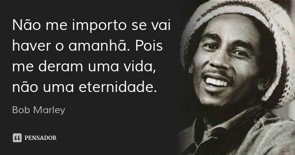 Não me importo se vai haver o amanhã. Pois me deram uma vida, não uma eternidade.... Frase de Bob Marley.