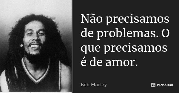 Não precisamos de problemas. O que precisamos é de amor.... Frase de Bob Marley.