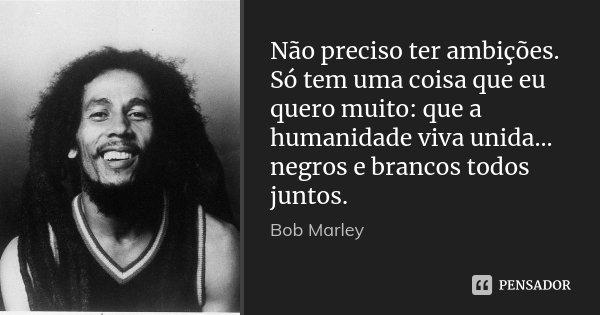Não preciso ter ambições. Só tem uma coisa que eu quero muito: que a humanidade viva unida... negros e brancos todos juntos.... Frase de Bob Marley.