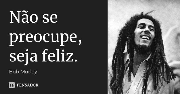 Não se preocupe, seja feliz.... Frase de Bob Marley.