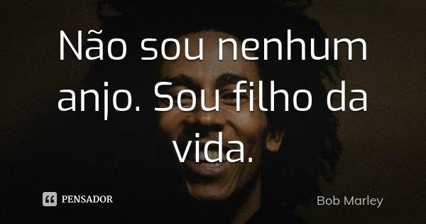 Não sou nenhum anjo. Sou filho da vida.... Frase de Bob Marley.
