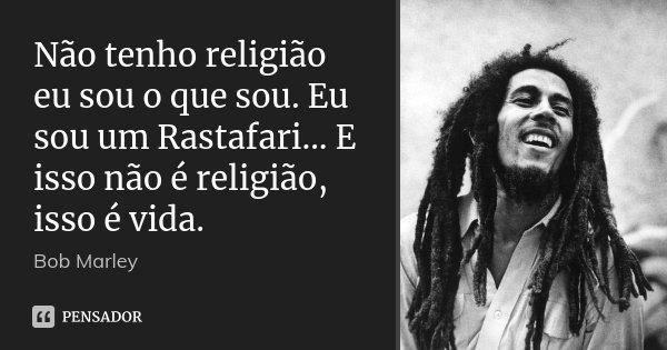 Não tenho religião eu sou o que sou. Eu sou um Rastafari... E isso não é religião, isso é vida.... Frase de Bob Marley.