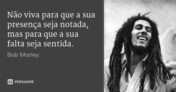 Não viva para que a sua presença seja notada, mas para que a sua falta seja sentida.... Frase de Bob Marley.