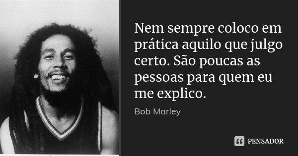 Nem sempre coloco em prática aquilo que julgo certo. São poucas as pessoas para quem eu me explico.... Frase de Bob Marley.