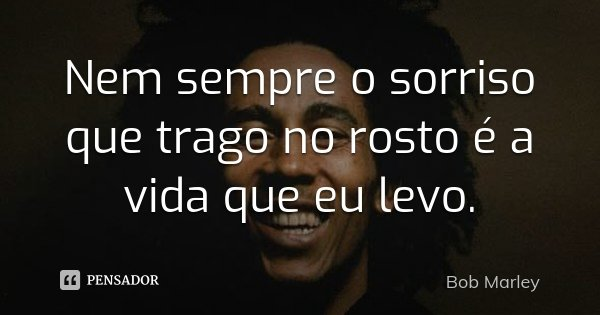 Nem sempre o sorriso que trago no rosto é a vida que eu levo.... Frase de Bob Marley.
