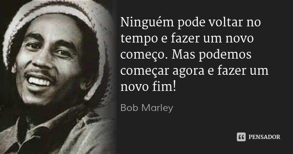 Ninguém pode voltar no tempo e fazer um novo começo. Mas podemos começar agora e fazer um novo fim!... Frase de Bob Marley.