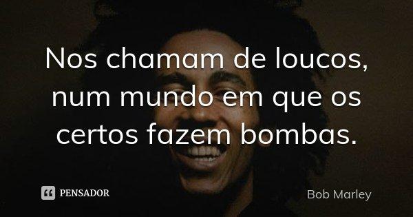 Nos chamam de loucos, num mundo em que os certos fazem bombas.... Frase de Bob Marley.