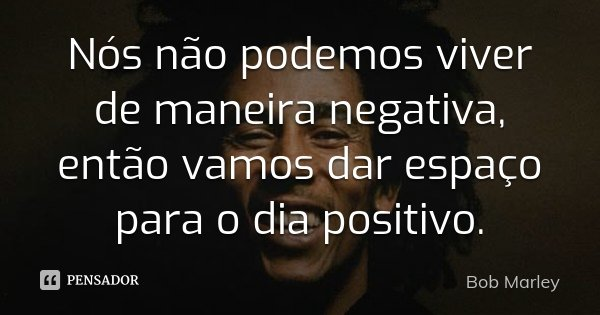 Nós não podemos viver de maneira negativa, então vamos dar espaço para o dia positivo.... Frase de Bob Marley.