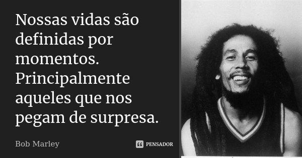 Nossas vidas são definidas por momentos. Principalmente aqueles que nos pegam de surpresa.... Frase de Bob Marley.
