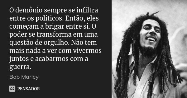 O demônio sempre se infiltra entre os políticos. Então, eles começam a brigar entre si. O poder se transforma em uma questão de orgulho. Não tem mais nada a ver... Frase de Bob Marley.
