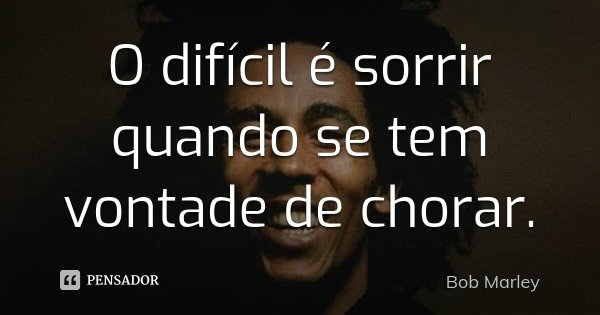 O difícil é sorrir quando se tem vontade de chorar.... Frase de Bob Marley.