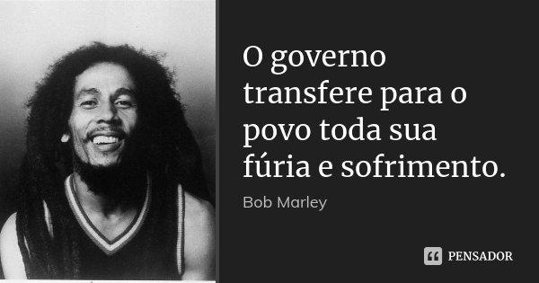 O governo transfere para o povo toda sua fúria e sofrimento.... Frase de Bob Marley.