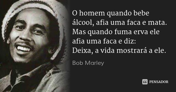 O homem quando bebe álcool, afia uma faca e mata. Mas quando fuma erva ele afia uma faca e diz: Deixa, a vida mostrará a ele.... Frase de Bob Marley.