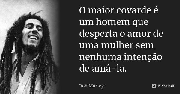 Frases De Empoderamento: O Maior Covarde é Um Homem Que Desperta... Bob Marley